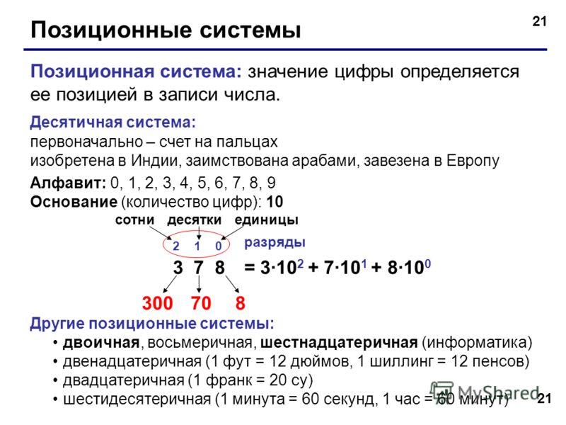 21 Позиционные системы Позиционная система: значение цифры определяется ее позицией в записи числа. Десятичная система: первоначально – счет на пальцах изобретена в Индии, заимствована арабами, завезена в Европу Алфавит: 0, 1, 2, 3, 4, 5, 6, 7, 8, 9