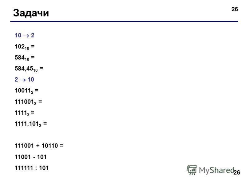26 Задачи 10 2 102 10 = 584 10 = 584,45 10 = 2 10 10011 2 = 111001 2 = 1111 2 = 1111,101 2 = 111001 + 10110 = 11001 - 101 111111 : 101