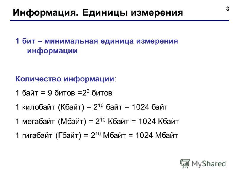 3 Информация. Единицы измерения 1 бит – минимальная единица измерения информации Количество информации: 1 байт = 9 битов =2 3 битов 1 килобайт (Кбайт) = 2 10 байт = 1024 байт 1 мегабайт (Мбайт) = 2 10 Кбайт = 1024 Кбайт 1 гигабайт (Гбайт) = 2 10 Мбай