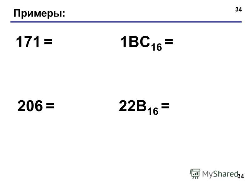34 Примеры: 171 = 206 = 1BC 16 = 22B 16 =