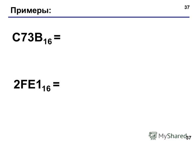 37 Примеры: C73B 16 = 2FE1 16 =