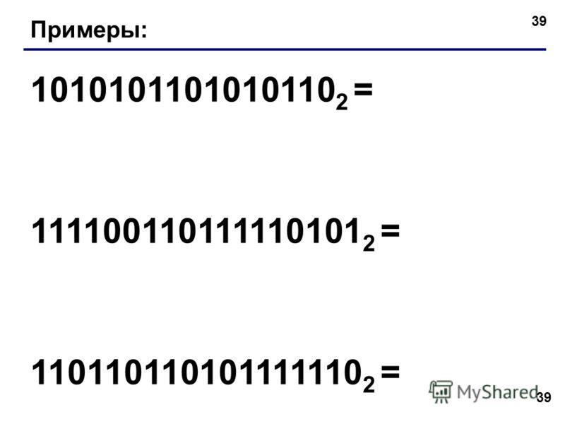39 Примеры: 1010101101010110 2 = 111100110111110101 2 = 110110110101111110 2 =