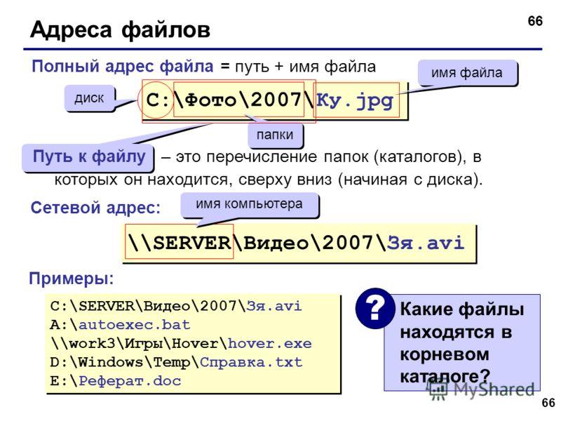 66 Адреса файлов Какие файлы находятся в корневом каталоге? ? C:\Фото\2007\Ку.jpg диск папки имя файла \\SERVER\Видео\2007\Зя.avi имя компьютера C:\SERVER\Видео\2007\Зя.avi A:\autoexec.bat \\work3\Игры\Hover\hover.exe D:\Windows\Temp\Справка.txt E:\Р