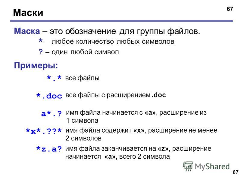 67 Маски Маска – это обозначение для группы файлов. * – любое количество любых символов ? – один любой символ Примеры: *.* *.doc все файлы все файлы с расширением.doc a*.? имя файла начинается с «a», расширение из 1 символа *x*.??* имя файла содержит