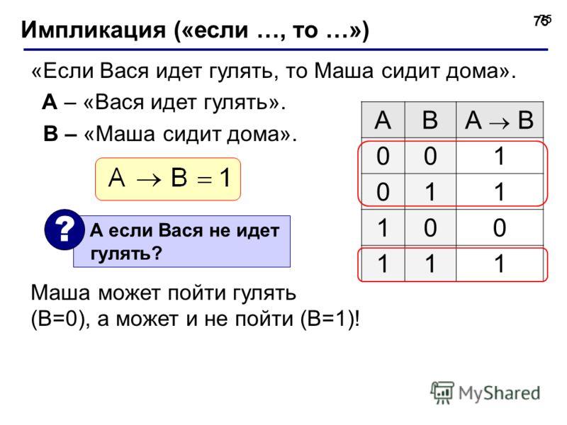 75 Импликация («если …, то …») «Если Вася идет гулять, то Маша сидит дома». A – «Вася идет гулять». B – «Маша сидит дома». Маша может пойти гулять (B=0), а может и не пойти (B=1)! ABА B 001 011 100 111 А если Вася не идет гулять? ?