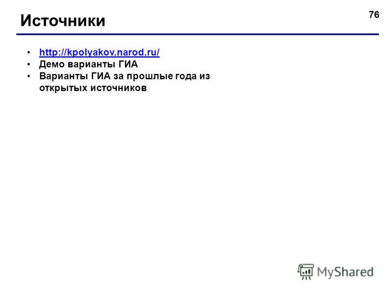 76 Источники http://kpolyakov.narod.ru/ Демо варианты ГИА Варианты ГИА за прошлые года из открытых источников