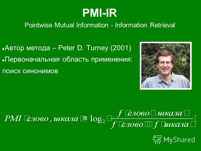 PMI-IR Pointwise Mutual Information - Information Retrieval Автор метода – Peter D. Turney (2001) Первоначальная область применения: поиск синонимов