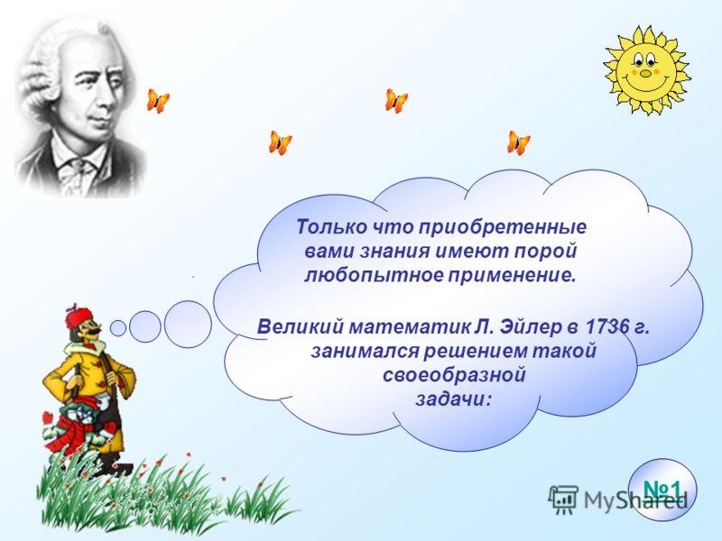 Только что приобретенные вами знания имеют порой любопытное применение. Великий математик Л. Эйлер в 1736 г. занимался решением такой своеобразной задачи: 1