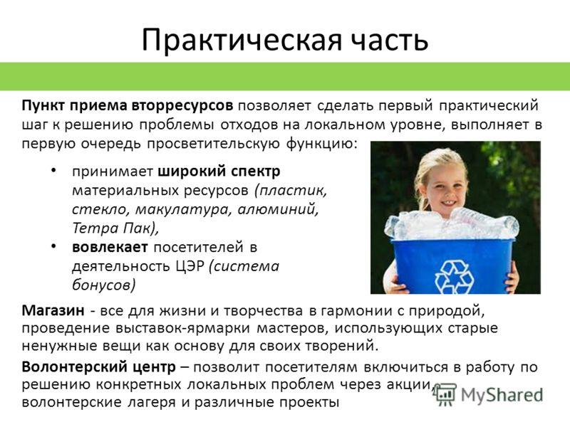 Практическая часть Пункт приема вторресурсов позволяет сделать первый практический шаг к решению проблемы отходов на локальном уровне, выполняет в первую очередь просветительскую функцию: принимает широкий спектр материальных ресурсов (пластик, стекл