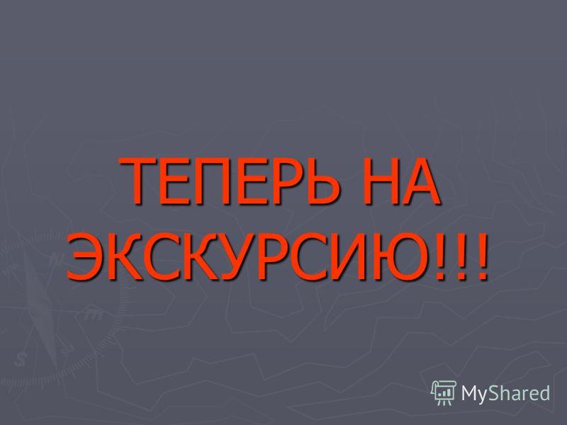 ТЕПЕРЬ НА ЭКСКУРСИЮ!!!