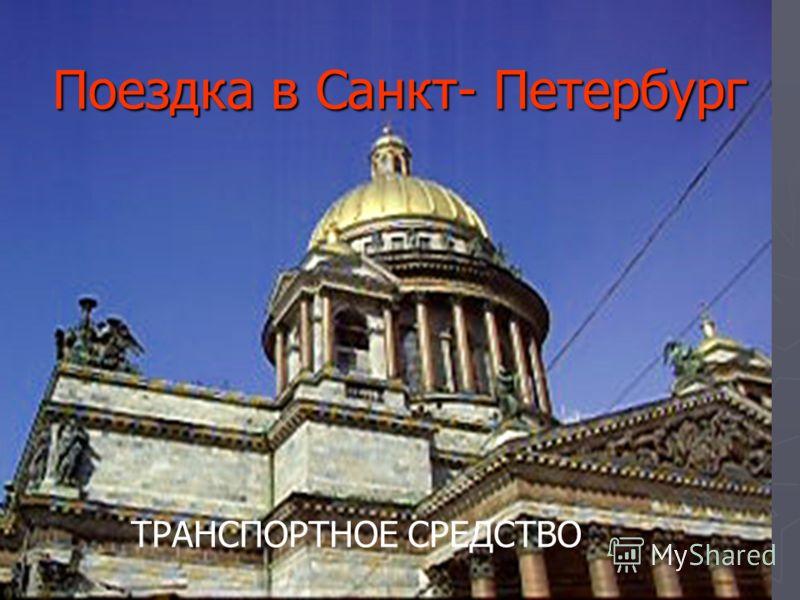 Поездка в Санкт- Петербург Поездка в Санкт- Петербург ТРАНСПОРТНОЕ СРЕДСТВО