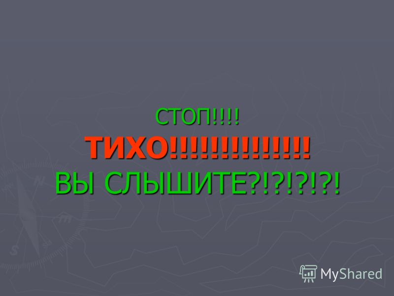 СТОП!!!! ТИХО!!!!!!!!!!!!!! ВЫ СЛЫШИТЕ?!?!?!?!