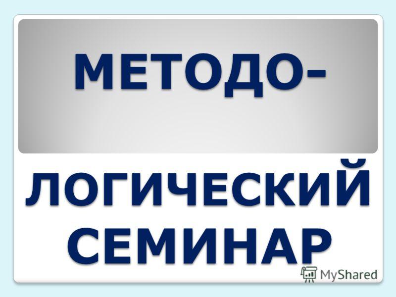 МЕТОДО- ЛОГИЧЕСКИ Й СЕМИНАР