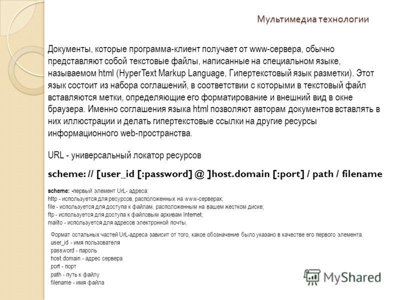 Мультимедиа технологии Документы, которые программа-клиент получает от www-сервера, обычно представляют собой текстовые файлы, написанные на специальном языке, называемом html (HyperText Markup Language, Гипертекстовый язык разметки). Этот язык состо