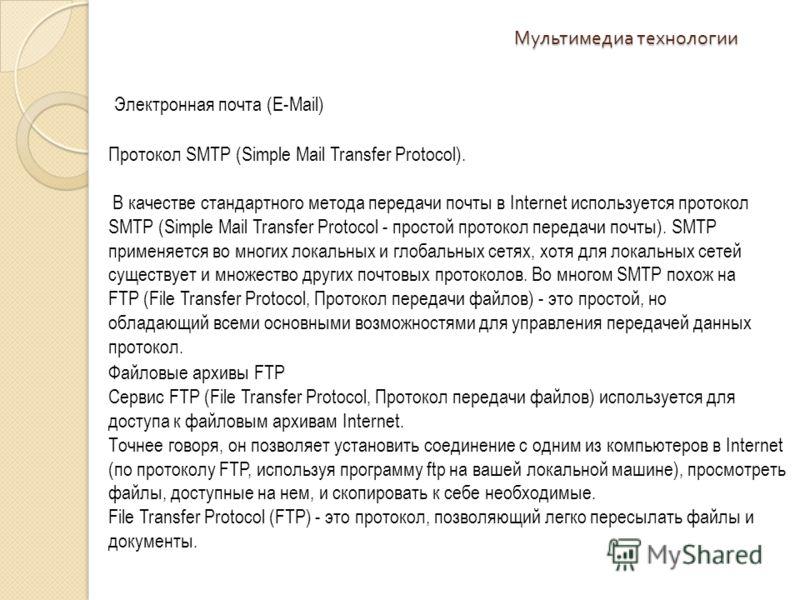Мультимедиа технологии Электронная почта (E-Mail) Протокол SMTP (Simple Mail Transfer Protocol). В качестве стандартного метода передачи почты в Internet используется протокол SMTP (Simple Mail Transfer Protocol - простой протокол передачи почты). SM