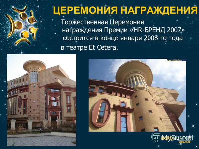 ЦЕРЕМОНИЯ НАГРАЖДЕНИЯ Торжественная Церемония награждения Премии «HR-БРЕНД 2007» состоится в конце января 2008-го года в театре Et Cetera.