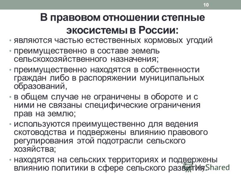 В правовом отношении степные экосистемы в России: являются частью естественных кормовых угодий преимущественно в составе земель сельскохозяйственного назначения; преимущественно находятся в собственности граждан либо в распоряжении муниципальных обра