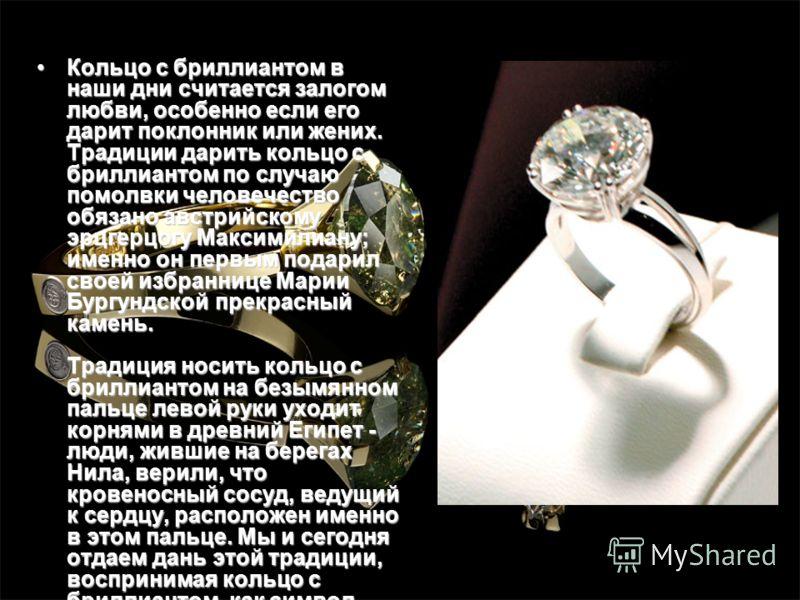 Кольцо с бриллиантом в наши дни считается залогом любви, особенно если его дарит поклонник или жених. Традиции дарить кольцо с бриллиантом по случаю помолвки человечество обязано австрийскому эрцгерцогу Максимилиану; именно он первым подарил своей из