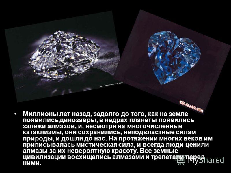 Миллионы лет назад, задолго до того, как на земле появились динозавры, в недрах планеты появились залежи алмазов, и, несмотря на многочисленные катаклизмы, они сохранились, неподвластные силам природы, и дошли до нас. На протяжении многих веков им пр