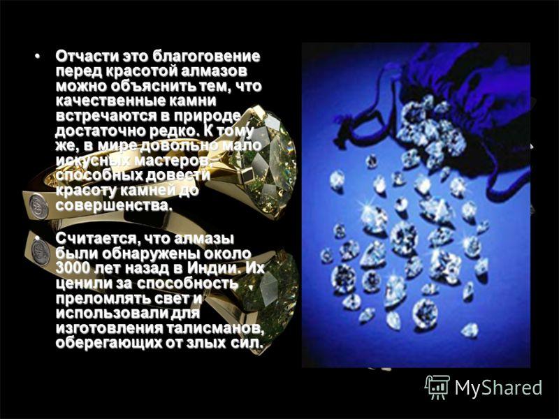 Отчасти это благоговение перед красотой алмазов можно объяснить тем, что качественные камни встречаются в природе достаточно редко. К тому же, в мире довольно мало искусных мастеров, способных довести красоту камней до совершенства.Отчасти это благог