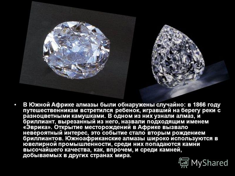 В Южной Африке алмазы были обнаружены случайно: в 1866 году путешественникам встретился ребенок, игравший на берегу реки с разноцветными камушками. В одном из них узнали алмаз, и бриллиант, вырезанный из него, назвали подходящим именем «Эврика». Откр