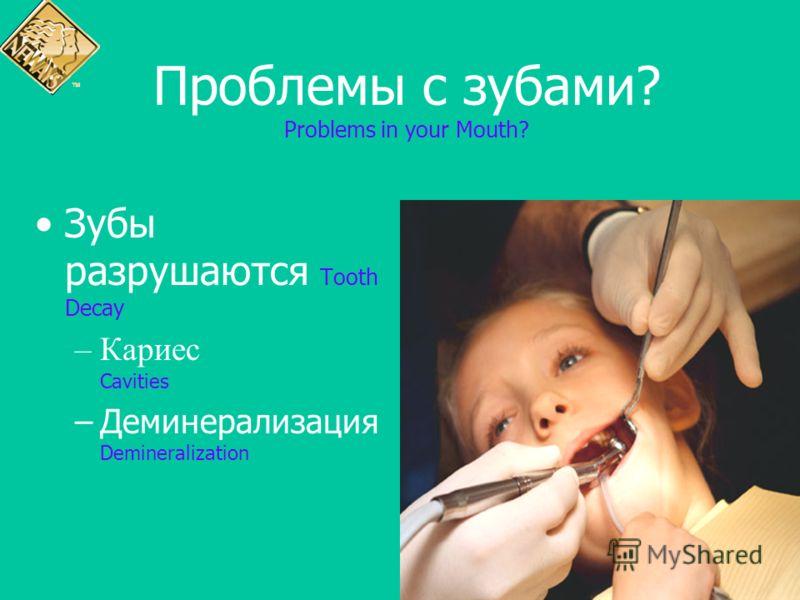 Проблемы с зубами? Problems in your Mouth? Зубы разрушаются Tooth Decay –Кариес Cavities –Деминерализация Demineralization