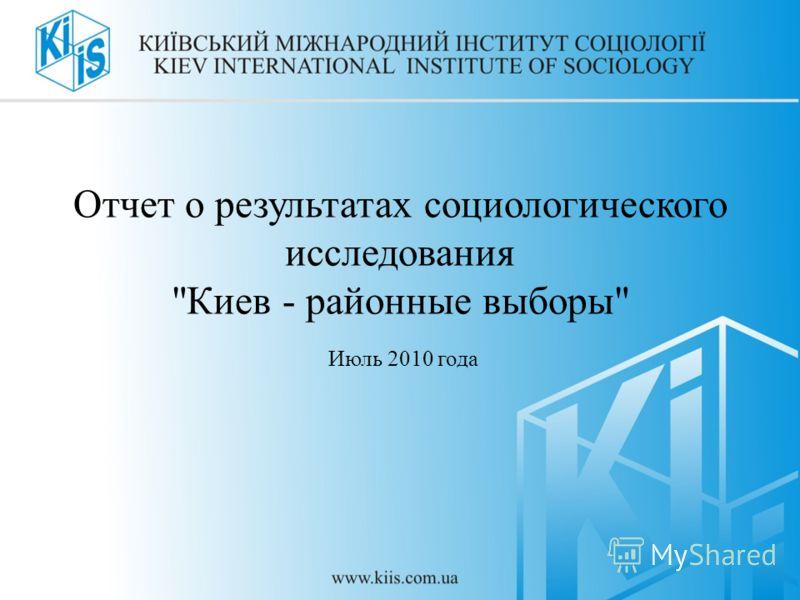 Отчет о результатах социологического исследования Киев - районные выборы Июль 2010 года