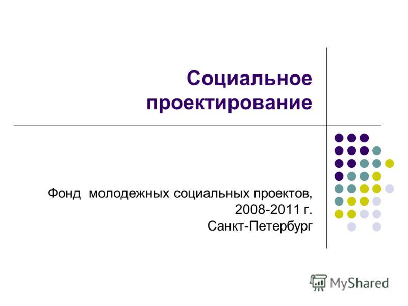 Социальное проектирование Фонд молодежных социальных проектов, 2008-2011 г. Санкт-Петербург