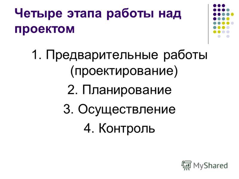 Четыре этапа работы над проектом 1. Предварительные работы (проектирование) 2. Планирование 3. Осуществление 4. Контроль