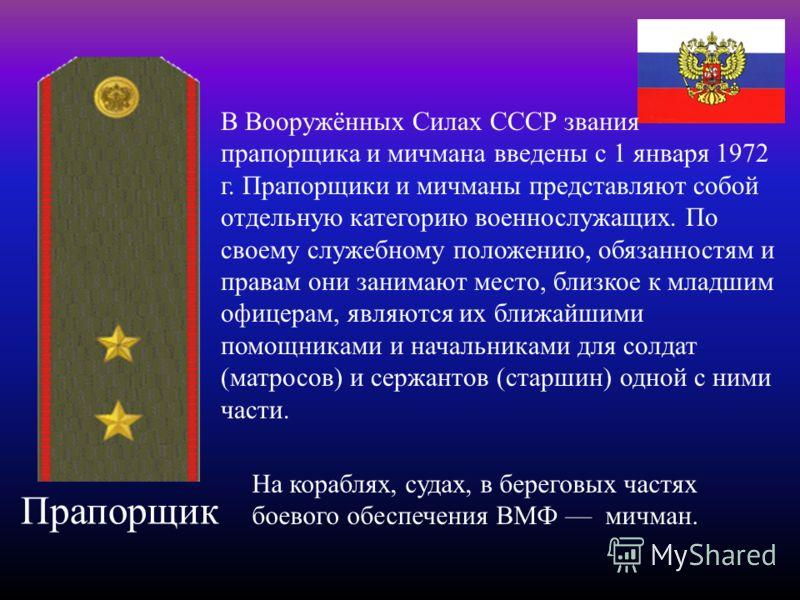 Прапорщик В Вооружённых Силах СССР звания прапорщика и мичмана введены с 1 января 1972 г. Прапорщики и мичманы представляют собой отдельную категорию военнослужащих. По своему служебному положению, обязанностям и правам они занимают место, близкое к