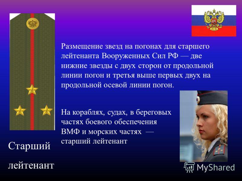 Старший лейтенант Размещение звезд на погонах для старшего лейтенанта Вооруженных Сил РФ две нижние звезды с двух сторон от продольной линии погон и третья выше первых двух на продольной осевой линии погон. На кораблях, судах, в береговых частях боев