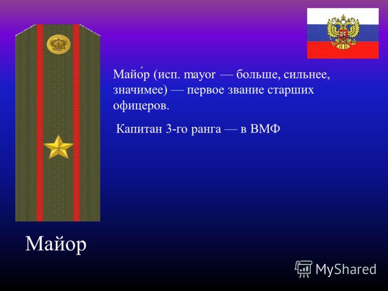 Майор Майо́р (исп. mayor больше, сильнее, значимее) первое звание старших офицеров. Капитан 3-го ранга в ВМФ