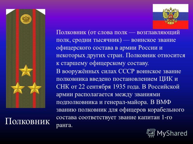 Полковник Полковник (от слова полк возглавляющий полк, сродни тысячник) воинское звание офицерского состава в армии России и некоторых других стран. П