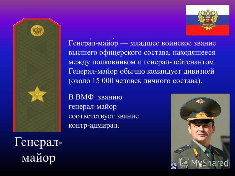 Генерал- майор Генера́л-майо́р младшее воинское звание высшего офицерского состава, находящееся между полковником и генерал-лейтенантом. Генерал-майор обычно командует дивизией (около 15 000 человек личного состава). В ВМФ званию генерал-майор соотве