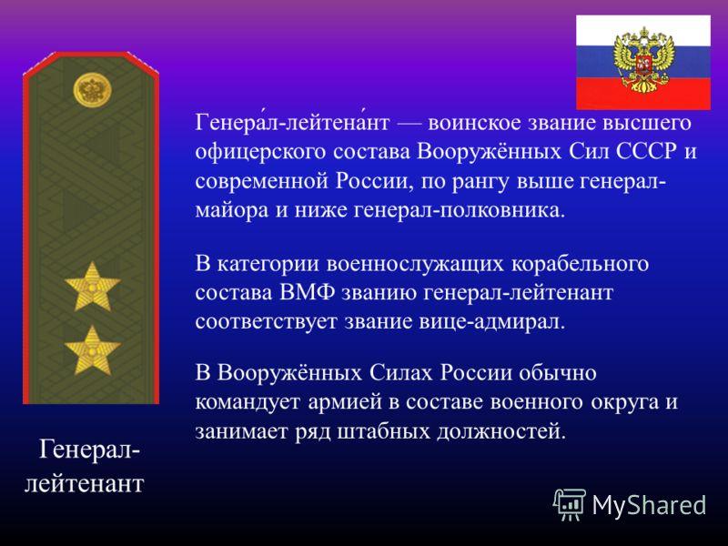 Генерал- лейтенант Генера́л-лейтена́нт воинское звание высшего офицерского состава Вооружённых Сил СССР и современной России, по рангу выше генерал- м