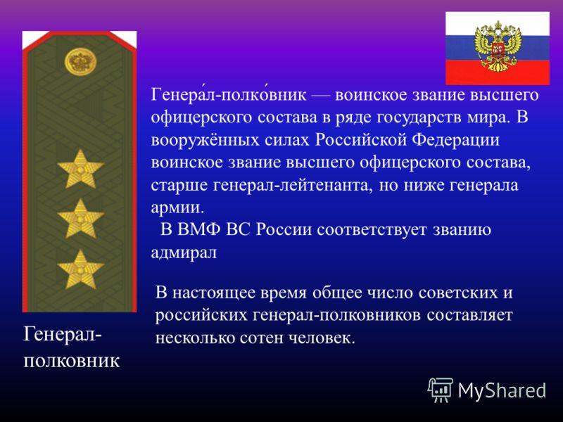 Генерал- полковник Генера́л-полко́вник воинское звание высшего офицерского состава в ряде государств мира. В вооружённых силах Российской Федерации воинское звание высшего офицерского состава, старше генерал-лейтенанта, но ниже генерала армии. В ВМФ