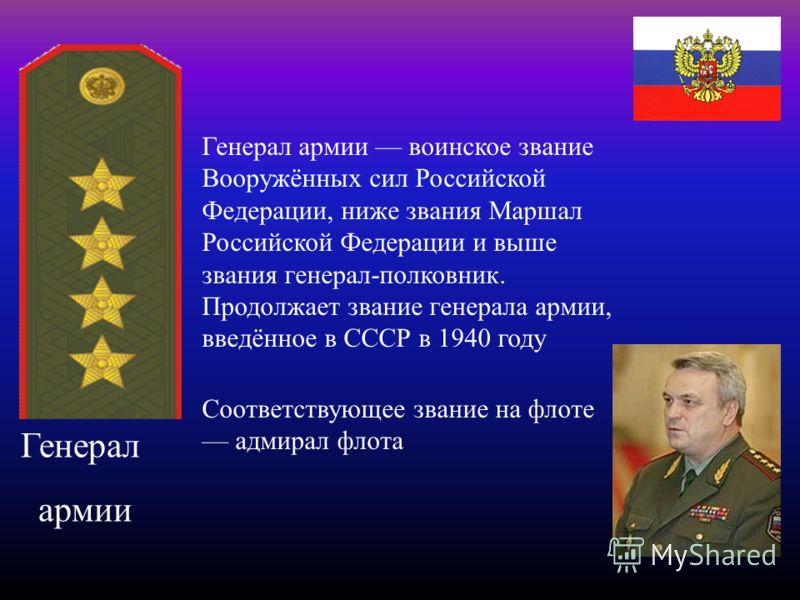 Генерал армии Генерал армии воинское звание Вооружённых сил Российской Федерации, ниже звания Маршал Российской Федерации и выше звания генерал-полковник. Продолжает звание генерала армии, введённое в СССР в 1940 году Соответствующее звание на флоте