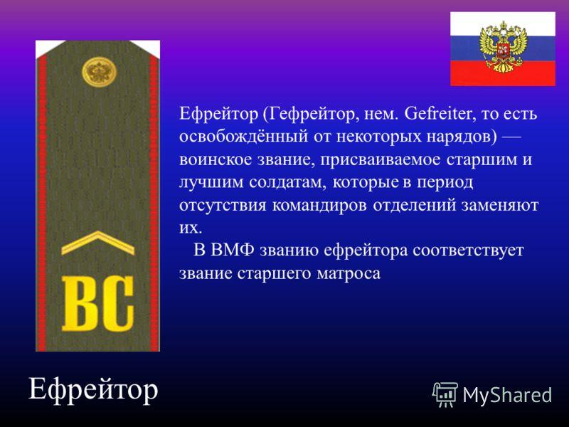 Ефрейтор Ефрейтор (Гефрейтор, нем. Gefreiter, то есть освобождённый от некоторых нарядов) воинское звание, присваиваемое старшим и лучшим солдатам, ко