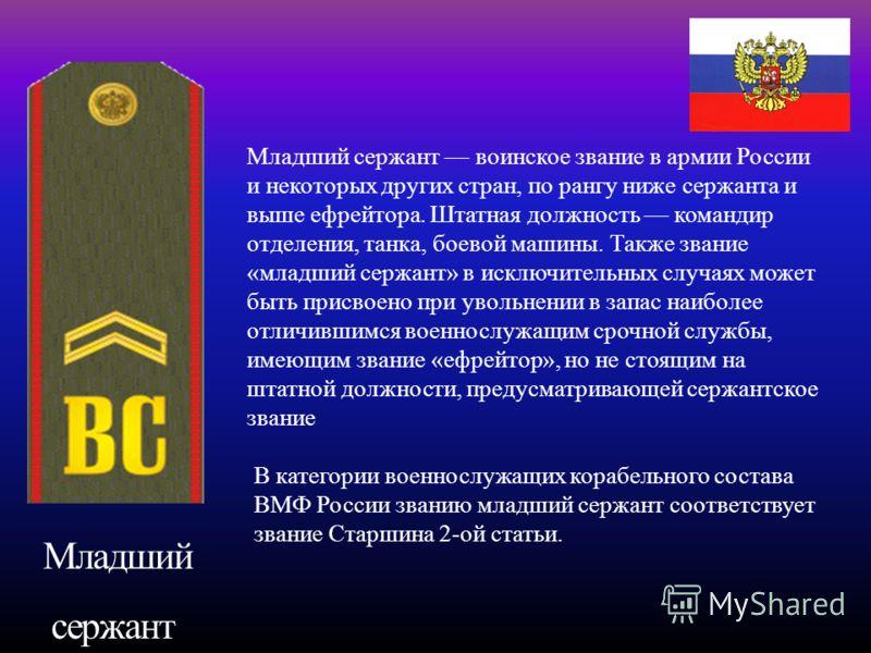 Младший сержант Младший сержант воинское звание в армии России и некоторых других стран, по рангу ниже сержанта и выше ефрейтора. Штатная должность ко