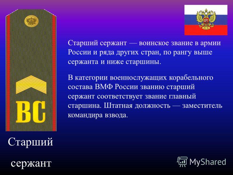Старший сержант Старший сержант воинское звание в армии России и ряда других стран, по рангу выше сержанта и ниже старшины. В категории военнослужащих корабельного состава ВМФ России званию старший сержант соответствует звание главный старшина. Штатн