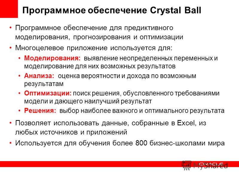 Программное обеспечение Crystal Ball Программное обеспечение для предиктивного моделирования, прогнозирования и оптимизации Многоцелевое приложение используется для: Моделирования: выявление неопределенных переменных и моделирование для них возможных