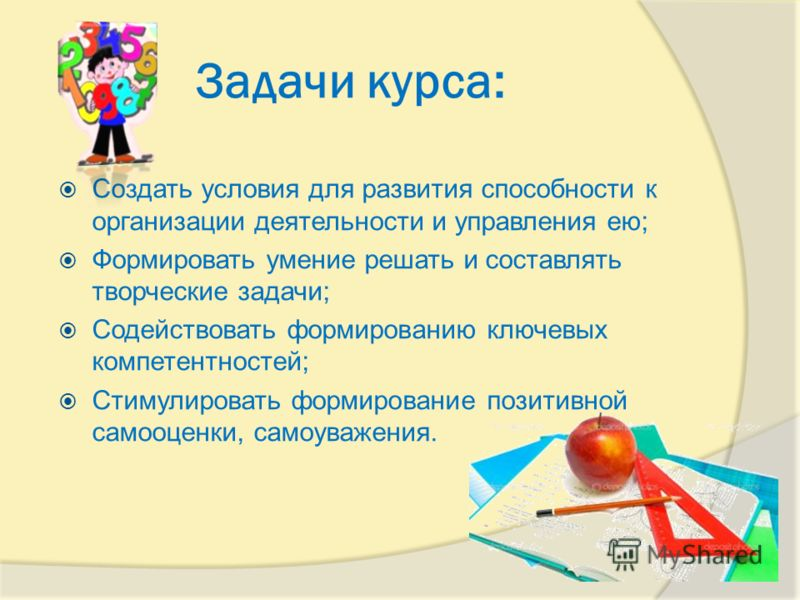 Задачи курса: Создать условия для развития способности к организации деятельности и управления ею; Формировать умение решать и составлять творческие задачи; Содействовать формированию ключевых компетентностей; Стимулировать формирование позитивной са