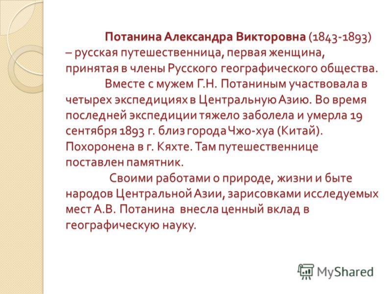 Потанина Александра Викторовна (1843-1893) – русская путешественница, первая женщина, принятая в члены Русского географического общества. Вместе с мужем Г. Н. Потаниным участвовала в четырех экспедициях в Центральную Азию. Во время последней экспедиц