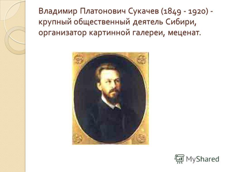 Владимир Платонович Сукачев (1849 - 1920) - крупный общественный деятель Сибири, организатор картинной галереи, меценат.