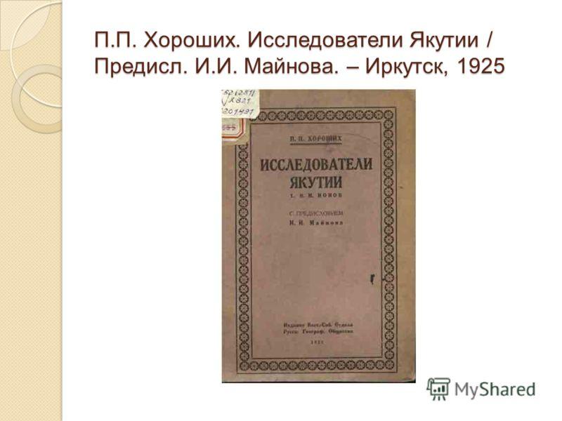 П.П. Хороших. Исследователи Якутии / Предисл. И.И. Майнова. – Иркутск, 1925