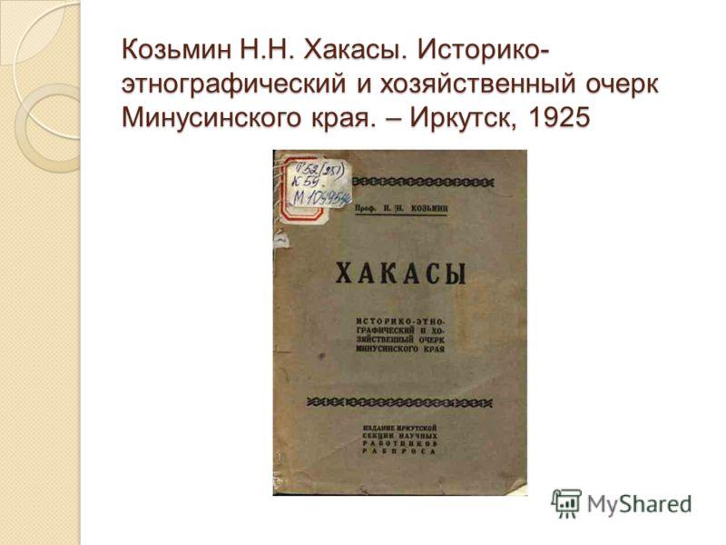 Козьмин Н.Н. Хакасы. Историко- этнографический и хозяйственный очерк Минусинского края. – Иркутск, 1925