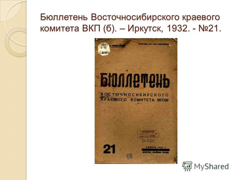 Бюллетень Восточносибирского краевого комитета ВКП (б). – Иркутск, 1932. - 21.