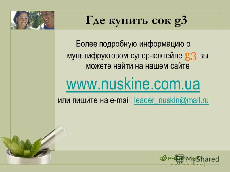 Где купить сок g3 Более подробную информацию о мультифруктовом супер-коктейле g3 вы можете найти на нашем сайте www.nuskine.com.ua или пишите на e-mail: leader_nuskin@mail.ruleader_nuskin@mail.ru