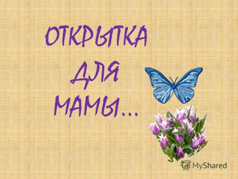 ОТКРЫТКА ДЛЯ МАМЫ…