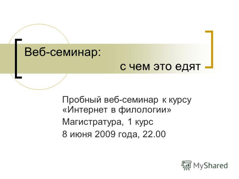 Веб-семинар: с чем это едят Пробный веб-семинар к курсу «Интернет в филологии» Магистратура, 1 курс 8 июня 2009 года, 22.00